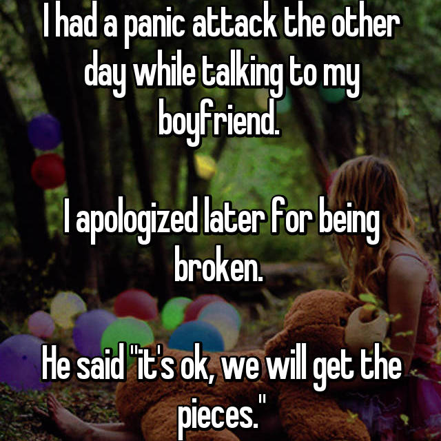 "I had a panic attack the other day while talking to my boyfriend.   I apologized later for being broken.   He said ""it's ok, we will get the pieces."""