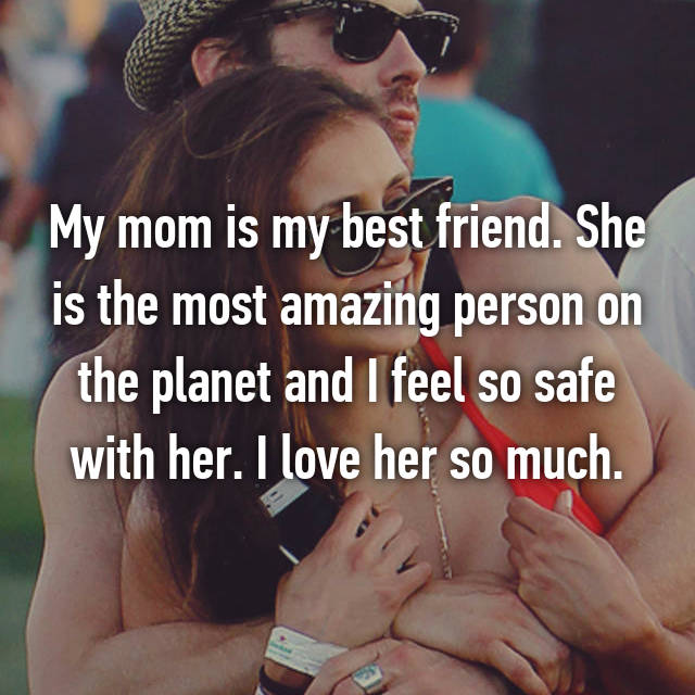 My mom is my best friend. She is the most amazing person on the planet and I feel so safe with her. I love her so much.