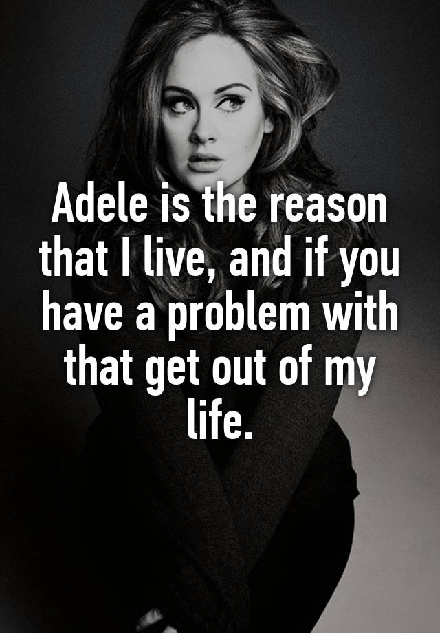 Adele is the reason that I live, and if you have a problem with that get out of my life.