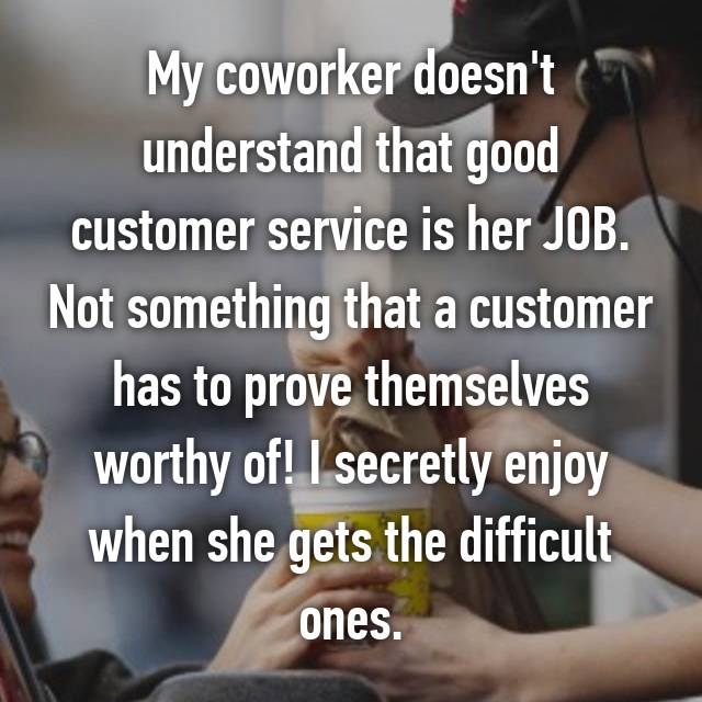 My coworker doesn't understand that good customer service is her JOB. Not something that a customer has to prove themselves worthy of! I secretly enjoy when she gets the difficult ones.