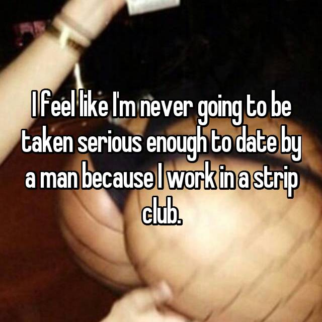 I feel like I'm never going to be taken serious enough to date by a man because I work in a strip club.