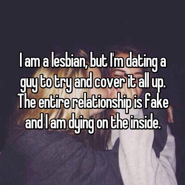I am a lesbian, but I'm dating a guy to try and cover it all up. The entire relationship is fake and I am dying on the inside.
