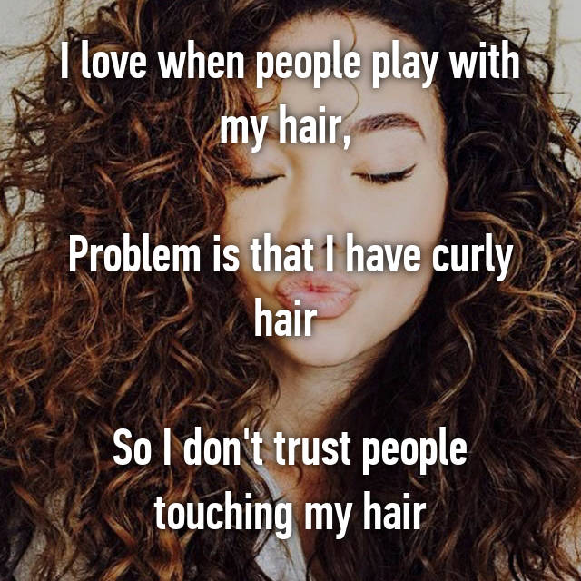 I love when people play with my hair,   Problem is that I have curly hair   So I don't trust people touching my hair