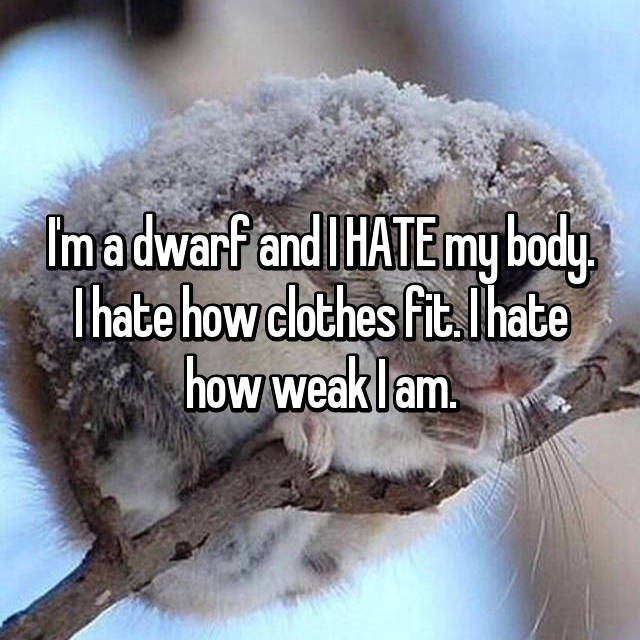 I'm a dwarf and I HATE my body. I hate how clothes fit. I hate how weak I am.