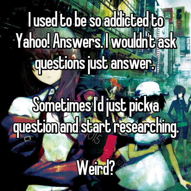 I used to be so addicted to Yahoo! Answers. I wouldn't ask questions just answer.   Sometimes I'd just pick a question and start researching.  Weird?