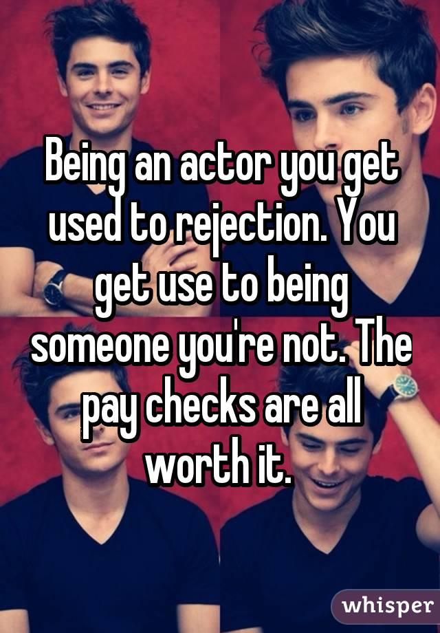 Being an actor you get used to rejection. You get use to being someone you