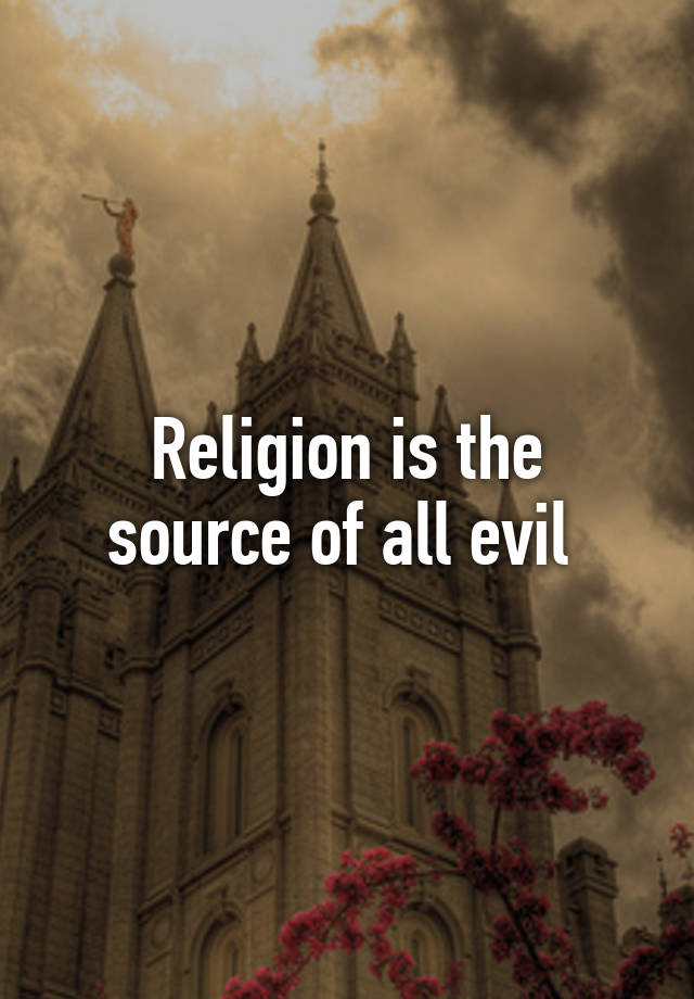 Religion Is The Source Of All Evil