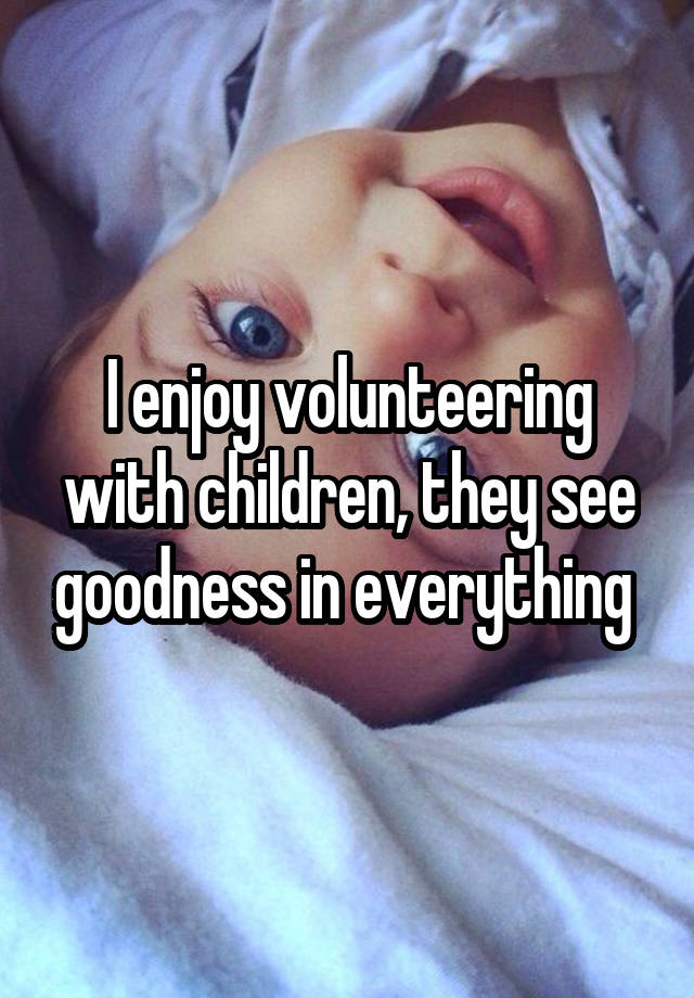 I enjoy volunteering with children, they see goodness in everything