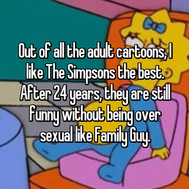Out of all the adult cartoons, I like The Simpsons the best. After 24 years, they are still funny without being over sexual like Family Guy.