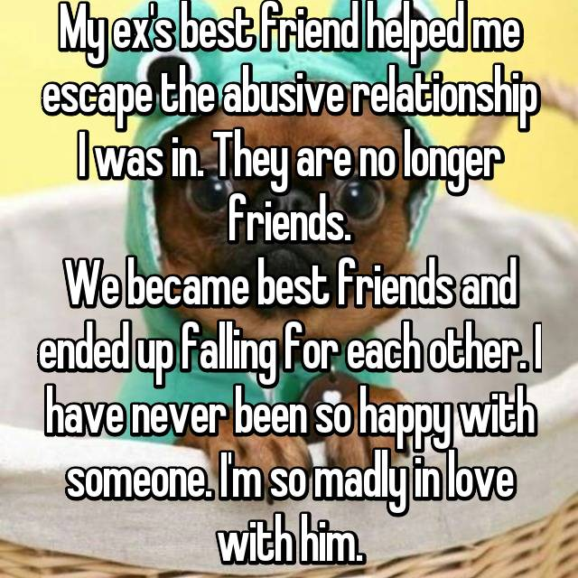 My ex's best friend helped me escape the abusive relationship I was in. They are no longer friends. We became best friends and ended up falling for each other. I have never been so happy with someone. I'm so madly in love with him. 💙