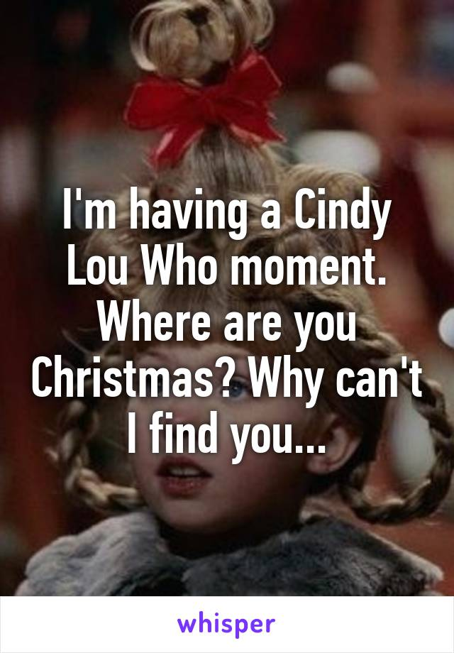 m having a Cindy Lou Who moment. Where are you Christmas? Why can ...