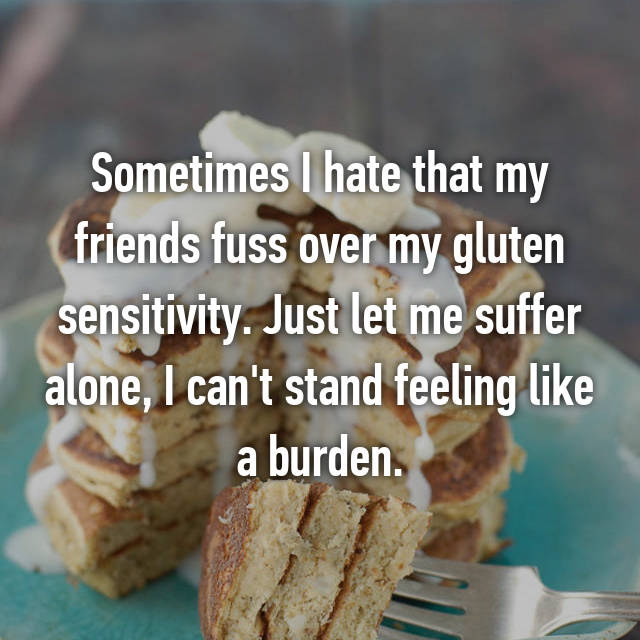 Sometimes I hate that my friends fuss over my gluten sensitivity. Just let me suffer alone, I can't stand feeling like a burden.