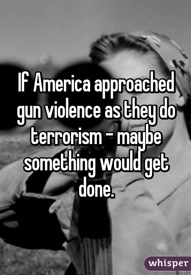 If America approached gun violence as they do terrorism - maybe something would get done.