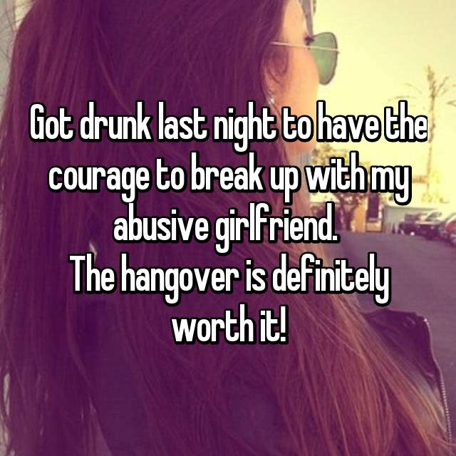 Got drunk last night to have the courage to break up with my abusive girlfriend.  The hangover is definitely worth it!