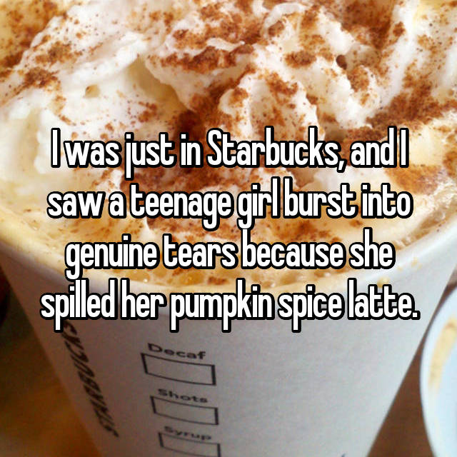 I was just in Starbucks, and I saw a teenage girl burst into genuine tears because she spilled her pumpkin spice latte.