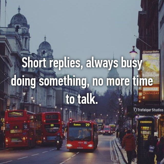Short replies, always busy doing something, no more time to talk.