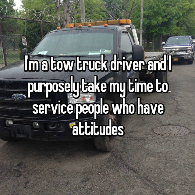 I'm a tow truck driver and I purposely take my time to service people who have attitudes