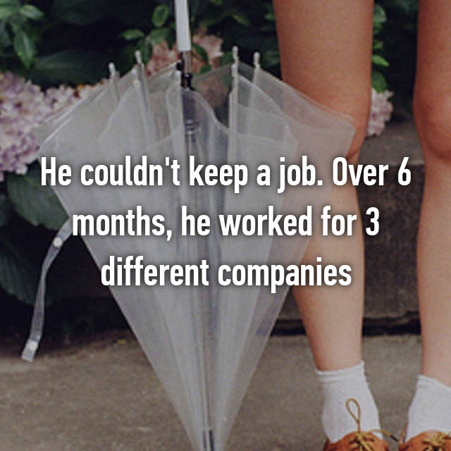 He couldn't keep a job. Over 6 months, he worked for 3 different companies