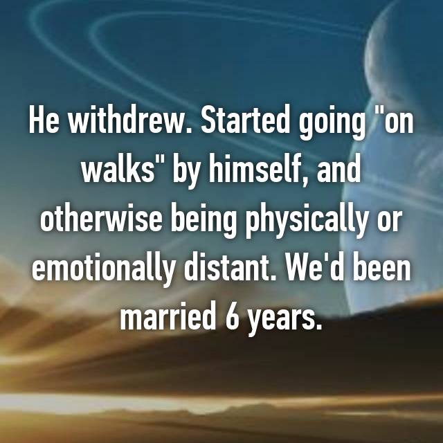 """He withdrew. Started going """"on walks"""" by himself, and otherwise being physically or emotionally distant. We'd been married 6 years."""