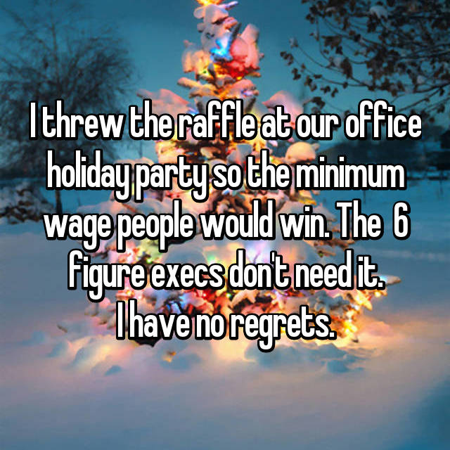 I threw the raffle at our office holiday party so the minimum wage people would win. The  6 figure execs don't need it. I have no regrets.