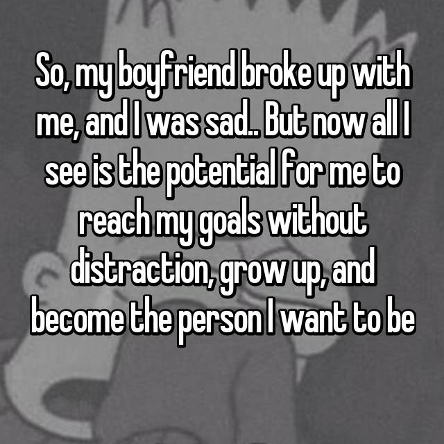 So, my boyfriend broke up with me, and I was sad.. But now all I see is the potential for me to reach my goals without distraction, grow up, and become the person I want to be