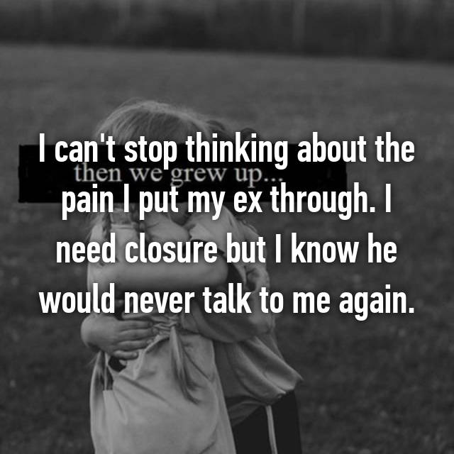 I can't stop thinking about the pain I put my ex through. I need closure but I know he would never talk to me again.