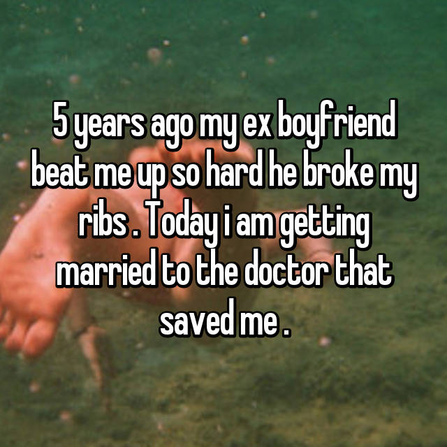 5 years ago my ex boyfriend beat me up so hard he broke my ribs . Today i am getting married to the doctor that saved me .
