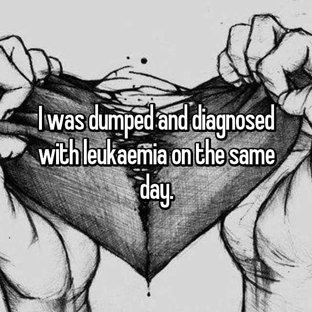 I was dumped and diagnosed with leukaemia on the same day.