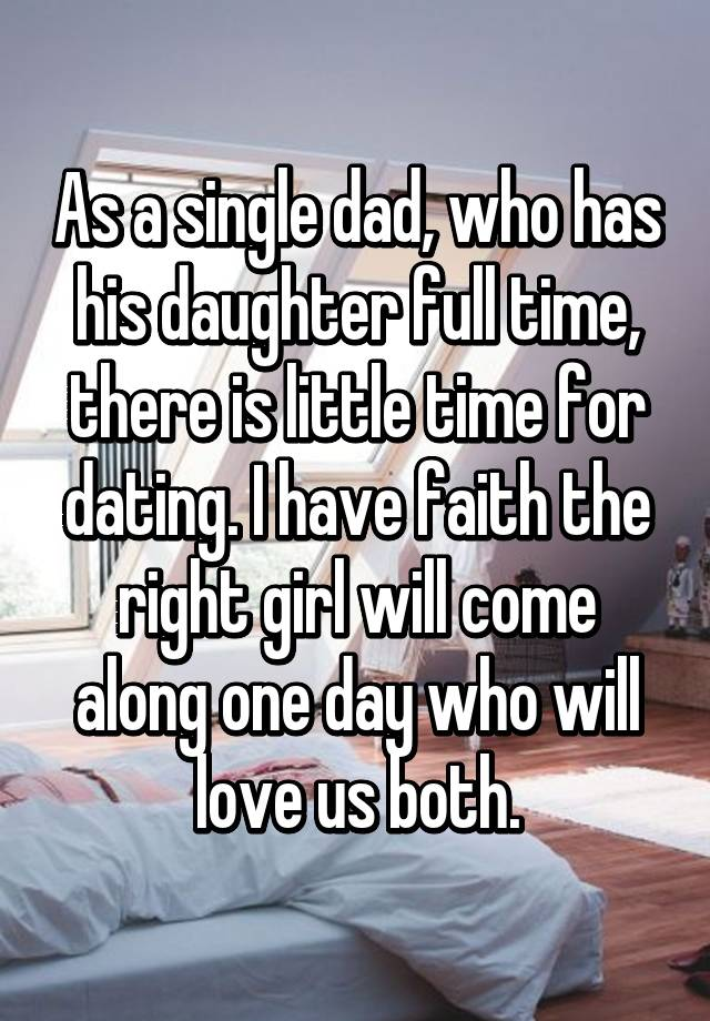 As a single dad, who has his daughter full time, there is little time for dating. I have faith the right girl will come along one day who will love us both.