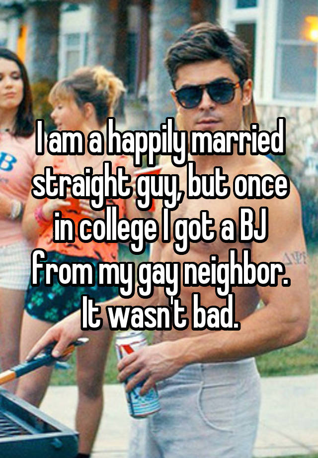 I am a happily married straight guy, but once in college I got a BJ from my gay neighbor. It wasn