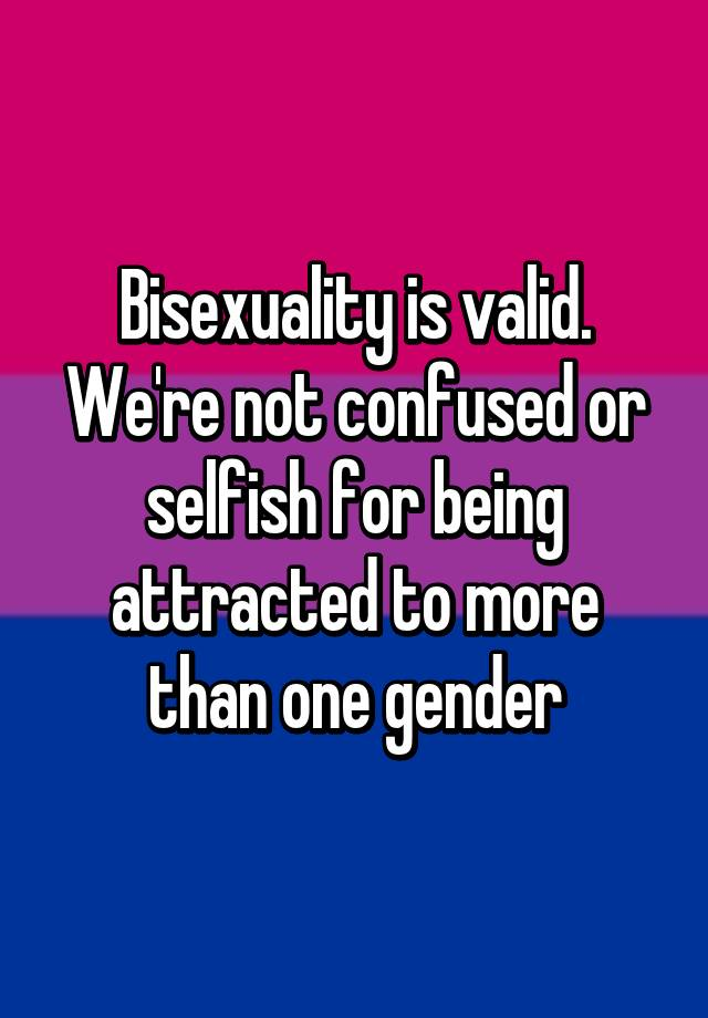 Bisexuality is valid. We're not confused or selfish for being attracted to more than one gender