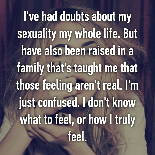 I've had doubts about my sexuality my whole life. But have also been raised in a family that's taught me that those feeling aren't real. I'm just confused. I don't know what to feel, or how I truly feel.