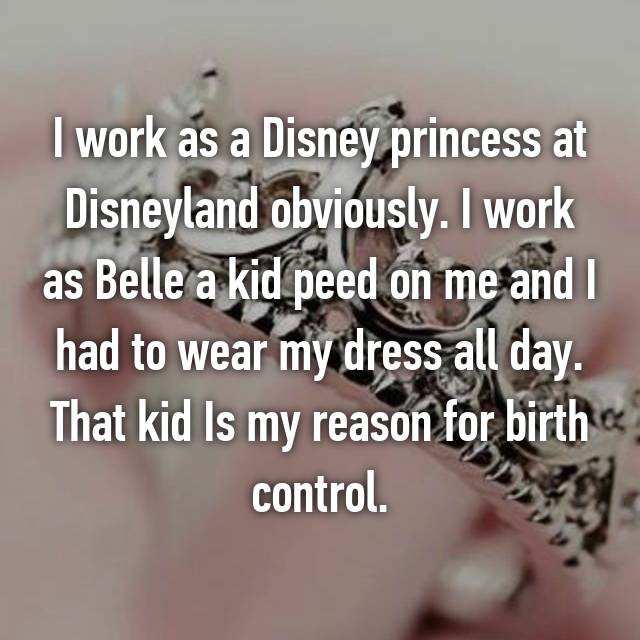 I work as a Disney princess at Disneyland obviously. I work as Belle a kid peed on me and I had to wear my dress all day. That kid Is my reason for birth control.