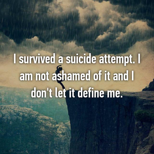 I survived a suicide attempt. I am not ashamed of it and I don't let it define me.