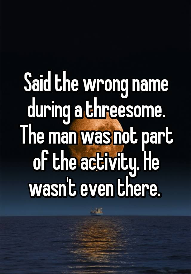 Said the wrong name during a threesome. The man was not part of the activity. He wasn