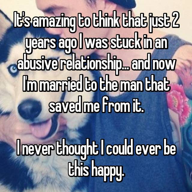 It's amazing to think that just 2 years ago I was stuck in an abusive relationship... and now I'm married to the man that saved me from it.  I never thought I could ever be this happy.