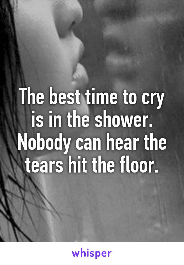 The Best Time To Cry Is In Shower Ody Can Hear Tear