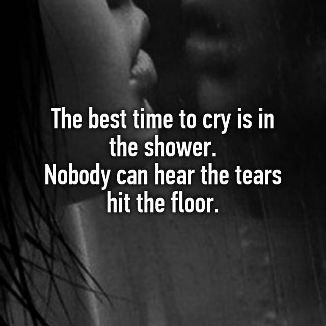 The Best Time To Cry Is In Shower Ody Can Hear Tear Floor