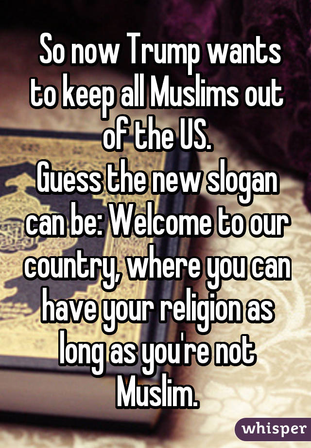 So now Trump wants to keep all Muslims out of the US. Guess the new slogan can be: Welcome to our country, where you can have your religion as long as you