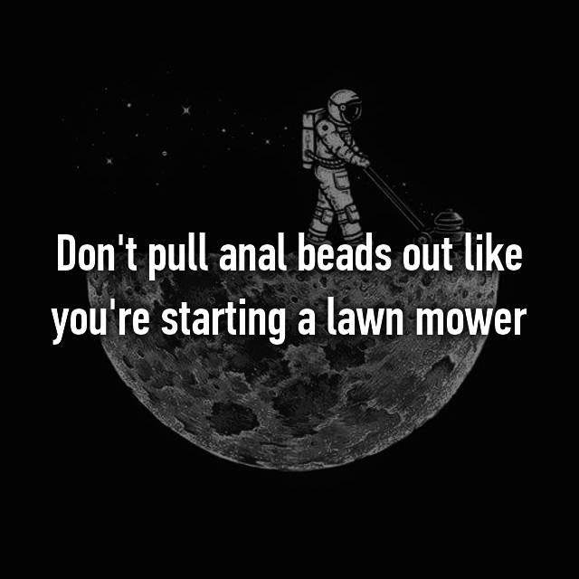 Don't pull anal beads out like you're starting a lawn mower