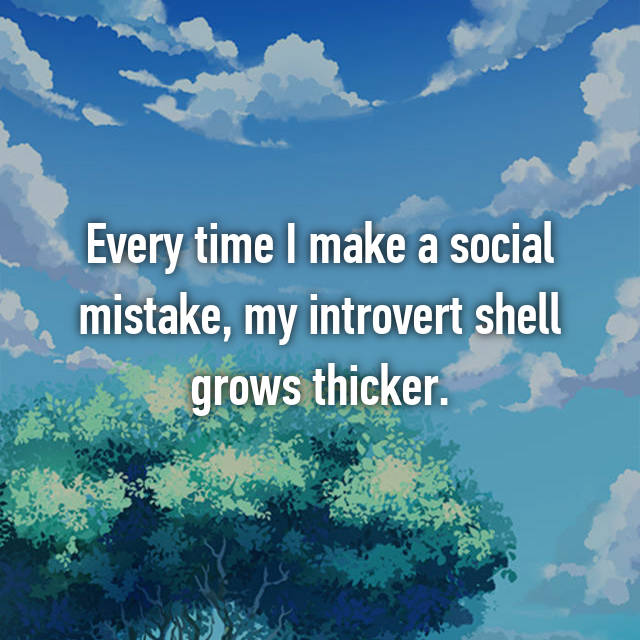 Every time I make a social mistake, my introvert shell grows thicker.