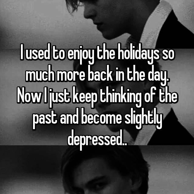 I used to enjoy the holidays so much more back in the day. Now I just keep thinking of the past and become slightly depressed..