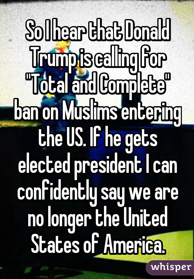 "So I hear that Donald Trump is calling for ""Total and Complete"" ban on Muslims entering the US. If he gets elected president I can confidently say we are no longer the United States of America."