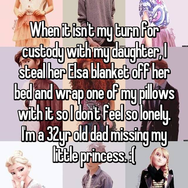 When it isn't my turn for custody with my daughter, I steal her Elsa blanket off her bed and wrap one of my pillows with it so I don't feel so lonely. I'm a 32yr old dad missing my little princess. :(