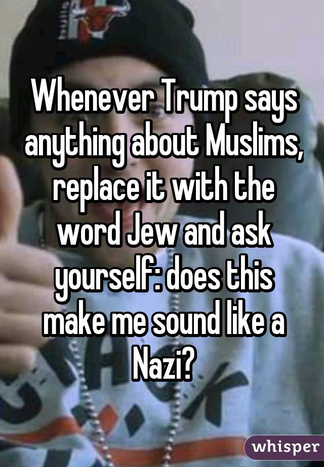 Whenever Trump says anything about Muslims, replace it with the word Jew and ask yourself: does this make me sound like a Nazi?