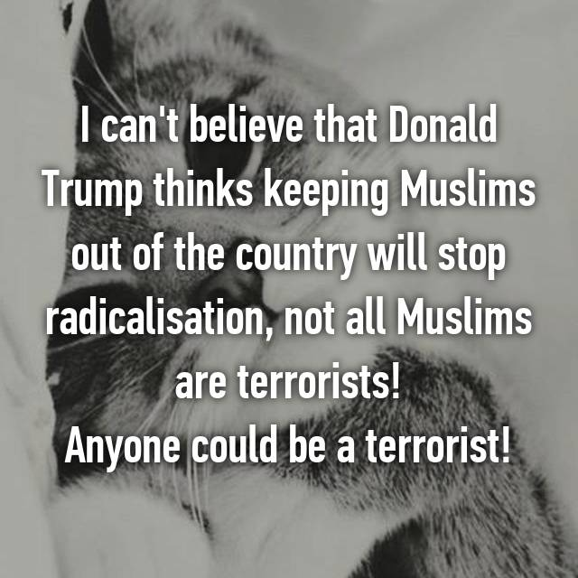 I can't believe that Donald Trump thinks keeping Muslims out of the country will stop radicalisation, not all Muslims are terrorists! Anyone could be a terrorist!