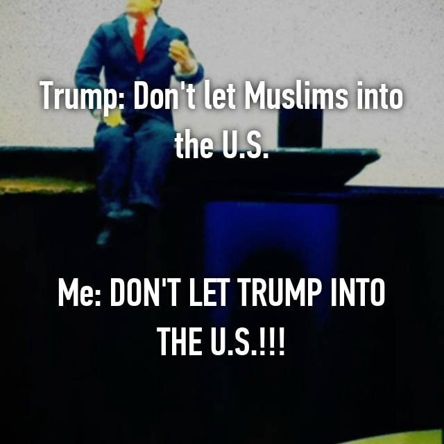 Trump: Don't let Muslims into the U.S.   Me: DON'T LET TRUMP INTO THE U.S.!!!