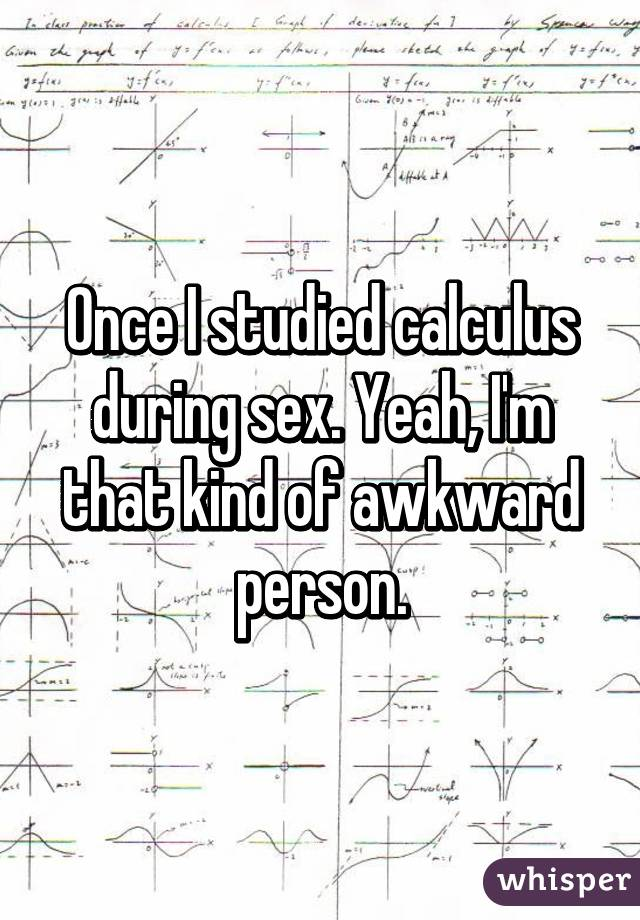 Once I studied calculus during sex. Yeah, I