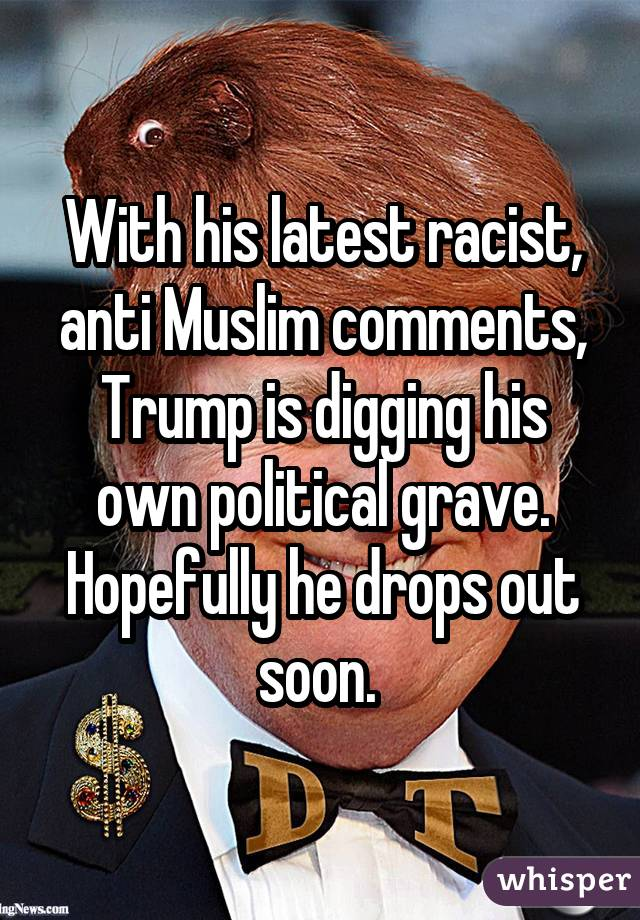 With his latest racist, anti Muslim comments, Trump is digging his own political grave. Hopefully he drops out soon.