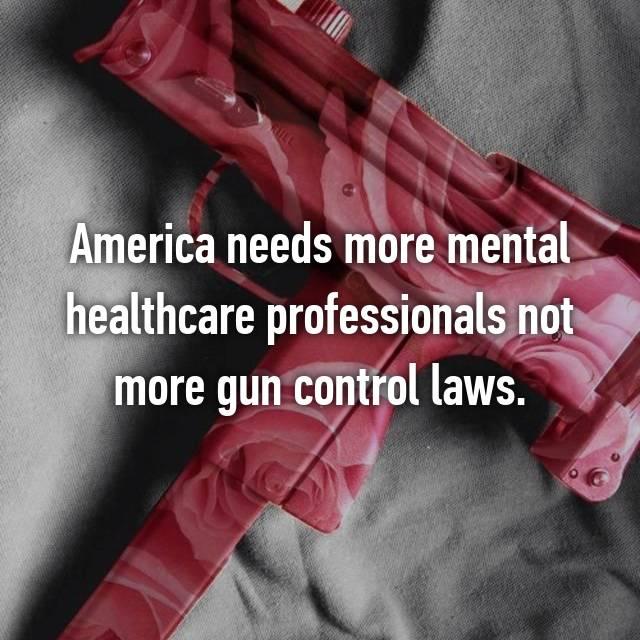 America needs more mental healthcare professionals not more gun control laws.